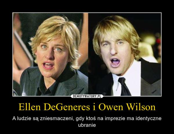 Ellen DeGeneres i Owen Wilson – A ludzie są zniesmaczeni, gdy ktoś na imprezie ma identyczne ubranie