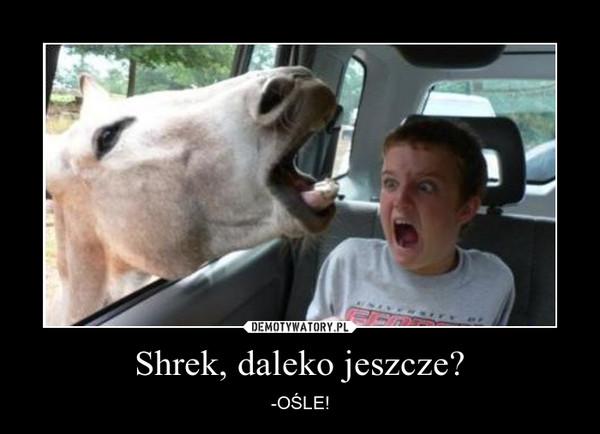 Shrek, daleko jeszcze? –  -OŚLE!
