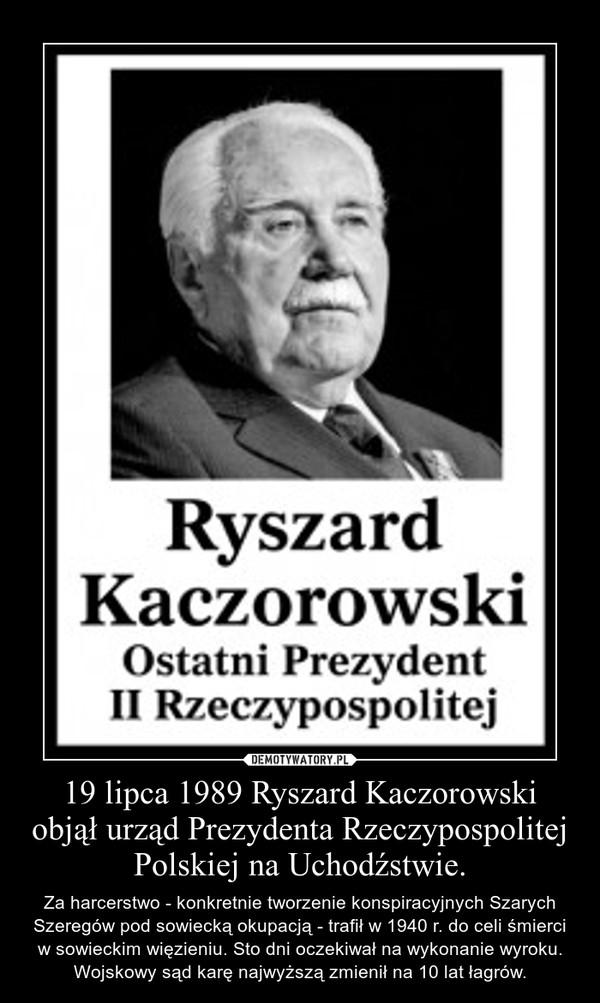 19 lipca 1989 Ryszard Kaczorowski objął urząd Prezydenta Rzeczypospolitej Polskiej na Uchodźstwie. – Za harcerstwo - konkretnie tworzenie konspiracyjnych Szarych Szeregów pod sowiecką okupacją - trafił w 1940 r. do celi śmierci w sowieckim więzieniu. Sto dni oczekiwał na wykonanie wyroku. Wojskowy sąd karę najwyższą zmienił na 10 lat łagrów.