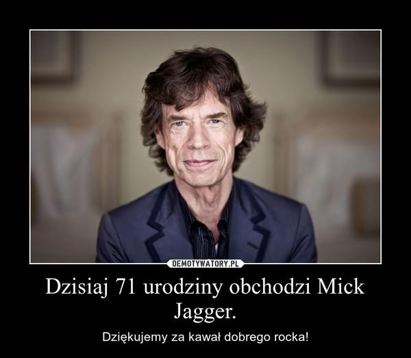 Dzisiaj 71 urodziny obchodzi Mick Jagger. – Dziękujemy za kawał dobrego rocka!