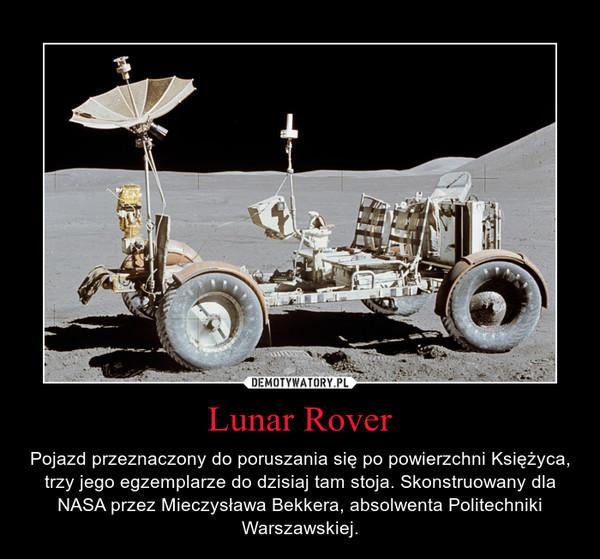 Lunar Rover – Pojazd przeznaczony do poruszania się po powierzchni Księżyca, trzy jego egzemplarze do dzisiaj tam stoja. Skonstruowany dla NASA przez Mieczysława Bekkera, absolwenta Politechniki Warszawskiej.