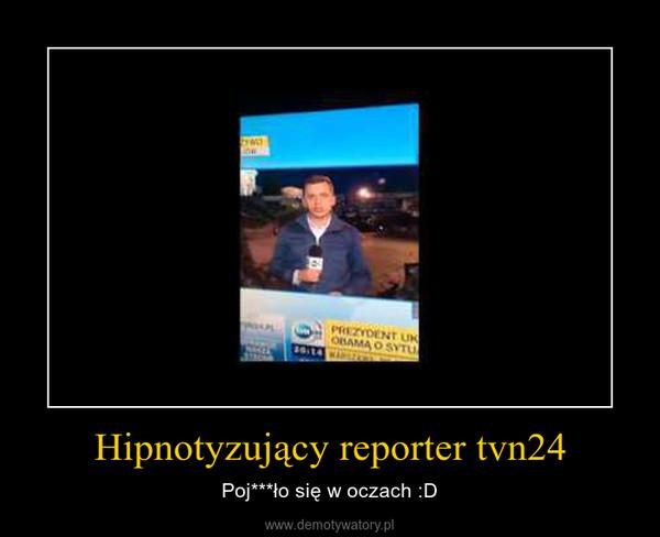 Hipnotyzujący reporter tvn24 – Poj***ło się w oczach :D