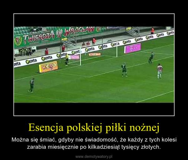 Esencja polskiej piłki nożnej – Można się śmiać, gdyby nie świadomość, że każdy z tych kolesi zarabia miesięcznie po kilkadziesiąt tysięcy złotych.