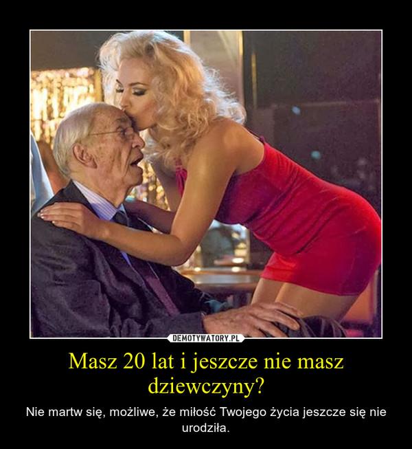 Masz 20 lat i jeszcze nie masz dziewczyny? – Nie martw się, możliwe, że miłość Twojego życia jeszcze się nie urodziła.