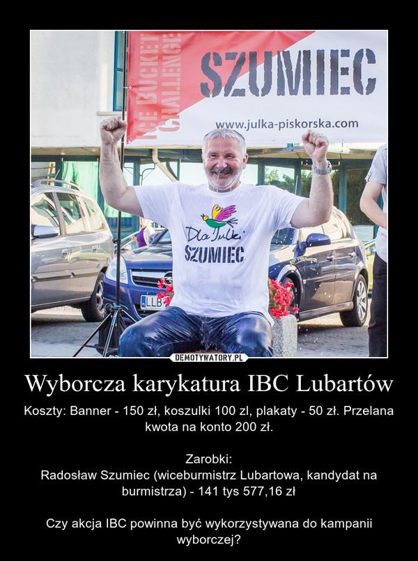 Wyborcza karykatura IBC Lubartów – Koszty: Banner - 150 zł, koszulki 100 zl, plakaty - 50 zł. Przelana kwota na konto 200 zł.\n\nZarobki:\nRadosław Szumiec (wiceburmistrz Lubartowa, kandydat na burmistrza) - 141 tys 577,16 zł\n\nCzy akcja IBC powinna być wykorzystywana do kampanii wyborczej?