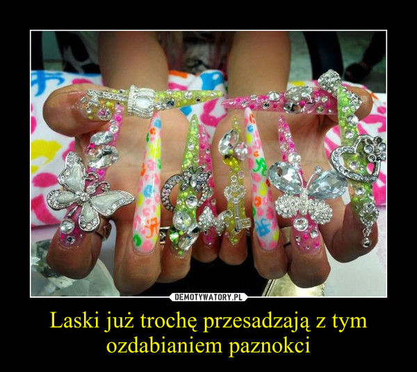 Laski już trochę przesadzają z tym ozdabianiem paznokci –