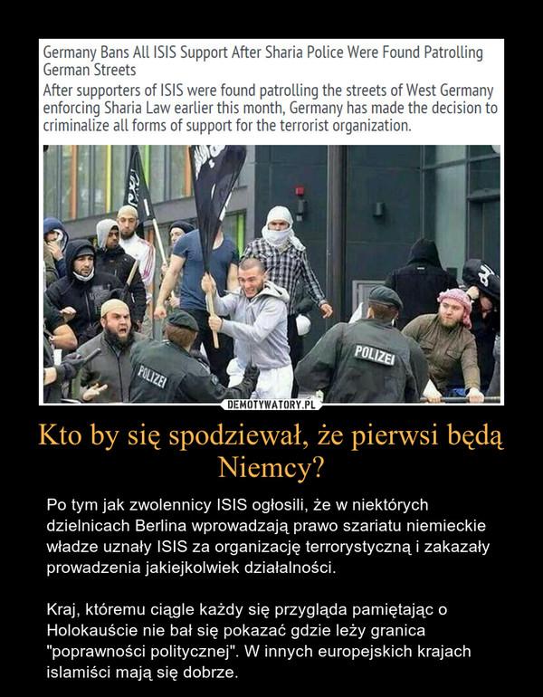 """Kto by się spodziewał, że pierwsi będą Niemcy? – Po tym jak zwolennicy ISIS ogłosili, że w niektórych dzielnicach Berlina wprowadzają prawo szariatu niemieckie władze uznały ISIS za organizację terrorystyczną i zakazały prowadzenia jakiejkolwiek działalności.Kraj, któremu ciągle każdy się przygląda pamiętając o Holokauście nie bał się pokazać gdzie leży granica """"poprawności politycznej"""". W innych europejskich krajach islamiści mają się dobrze."""