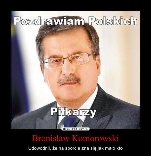 Bronisław Komorowski – Udowodnił, że na sporcie zna się jak mało kto
