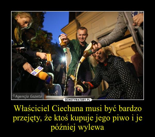 Właściciel Ciechana musi być bardzo przejęty, że ktoś kupuje jego piwo i je później wylewa –