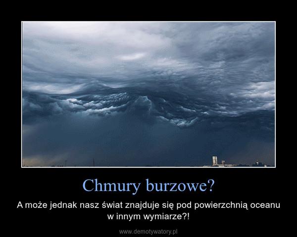 Chmury burzowe? – A może jednak nasz świat znajduje się pod powierzchnią oceanu w innym wymiarze?!