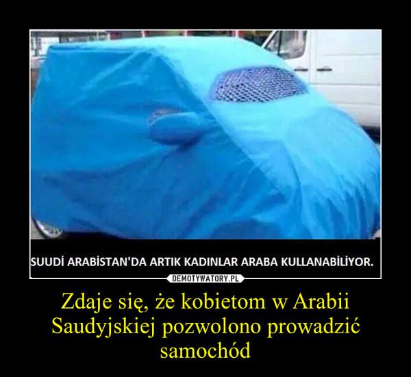 Zdaje się, że kobietom w Arabii Saudyjskiej pozwolono prowadzić samochód –