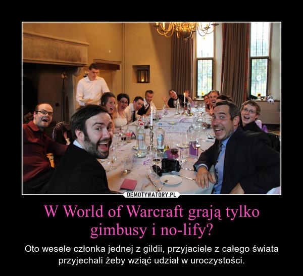 W World of Warcraft grają tylko gimbusy i no-lify? – Oto wesele członka jednej z gildii, przyjaciele z całego świata przyjechali żeby wziąć udział w uroczystości.
