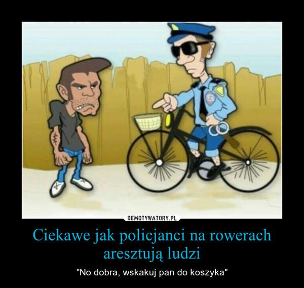 """Ciekawe jak policjanci na rowerach aresztują ludzi – """"No dobra, wskakuj pan do koszyka"""""""