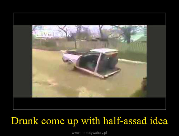 Drunk come up with half-assad idea –