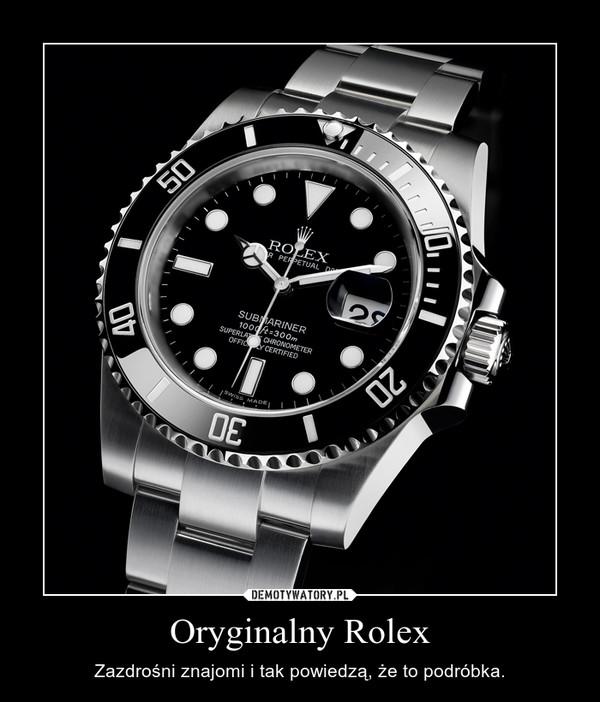 Oryginalny Rolex – Zazdrośni znajomi i tak powiedzą, że to podróbka.