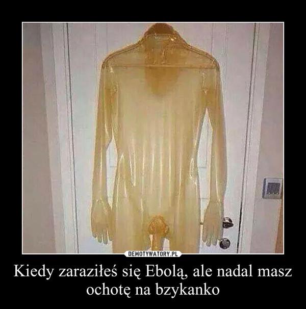 Kiedy zaraziłeś się Ebolą, ale nadal masz ochotę na bzykanko –