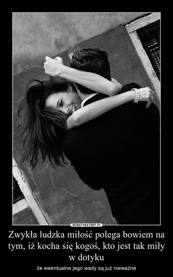 Zwykła ludzka miłość polega bowiem na tym, iż kocha się kogoś, kto jest tak miły w dotyku – że ewentualne jego wady są już nieważne