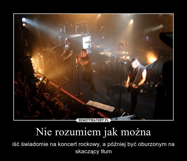 Nie rozumiem jak można – iść świadomie na koncert rockowy, a później być oburzonym na skaczący tłum