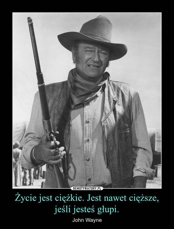 Życie jest ciężkie. Jest nawet cięższe, jeśli jesteś głupi. – John Wayne