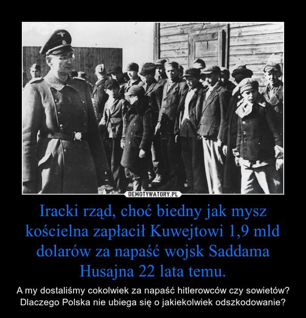 Iracki rząd, choć biedny jak mysz kościelna zapłacił Kuwejtowi 1,9 mld dolarów za napaść wojsk Saddama Husajna 22 lata temu. – A my dostaliśmy cokolwiek za napaść hitlerowców czy sowietów? Dlaczego Polska nie ubiega się o jakiekolwiek odszkodowanie?