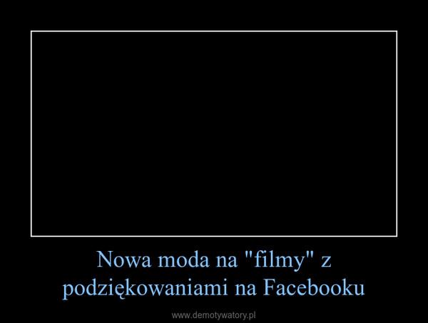 """Nowa moda na """"filmy"""" z podziękowaniami na Facebooku –"""