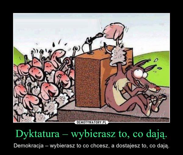 Dyktatura – wybierasz to, co dają. – Demokracja – wybierasz to co chcesz, a dostajesz to, co dają.