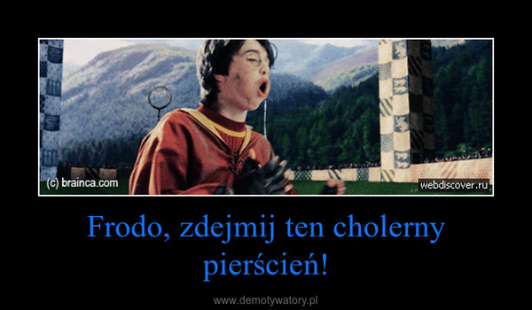 Frodo, zdejmij ten cholerny pierścień! –