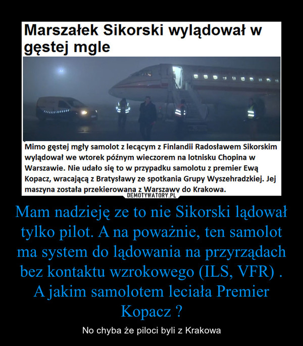 Mam nadzieję ze to nie Sikorski lądował tylko pilot. A na poważnie, ten samolot ma system do lądowania na przyrządach bez kontaktu wzrokowego (ILS, VFR) . A jakim samolotem leciała Premier Kopacz ? – No chyba że piloci byli z Krakowa