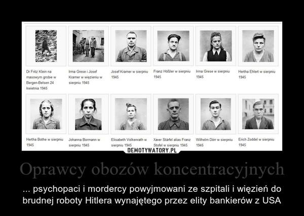 Oprawcy obozów koncentracyjnych – ... psychopaci i mordercy powyjmowani ze szpitali i więzień do brudnej roboty Hitlera wynajętego przez elity bankierów z USA