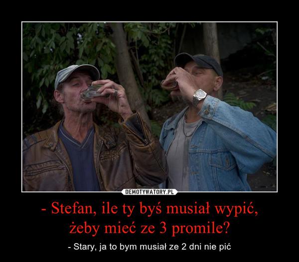 - Stefan, ile ty byś musiał wypić,żeby mieć ze 3 promile? – - Stary, ja to bym musiał ze 2 dni nie pić