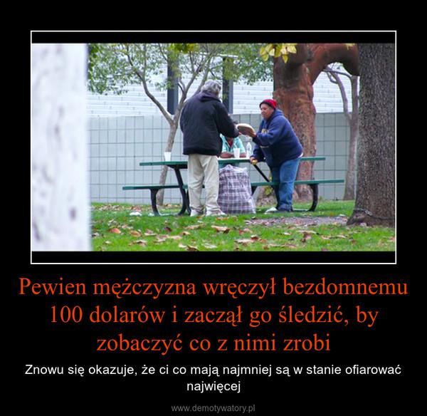 Pewien mężczyzna wręczył bezdomnemu 100 dolarów i zaczął go śledzić, by zobaczyć co z nimi zrobi – Znowu się okazuje, że ci co mają najmniej są w stanie ofiarować najwięcej