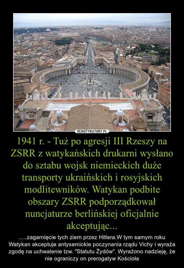 """1941 r. - Tuż po agresji III Rzeszy na ZSRR z watykańskich drukarni wysłano do sztabu wojsk niemieckich duże transporty ukraińskich i rosyjskich modlitewników. Watykan podbite obszary ZSRR podporządkował nuncjaturze berlińskiej oficjalnie akceptując... – .....zagarnięcie tych ziem przez Hitlera.W tym samym roku Watykan akceptuje antysemickie poczynania rządu Vichy i wyraża zgodę na uchwalenie tzw. """"Statutu Żydów"""". Wyrażono nadzieję, że nie ograniczy on prerogatyw Kościoła"""