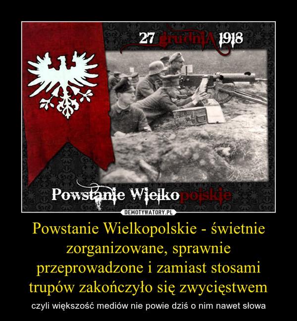 Powstanie Wielkopolskie - świetnie zorganizowane, sprawnie przeprowadzone i zamiast stosami trupów zakończyło się zwycięstwem – czyli większość mediów nie powie dziś o nim nawet słowa