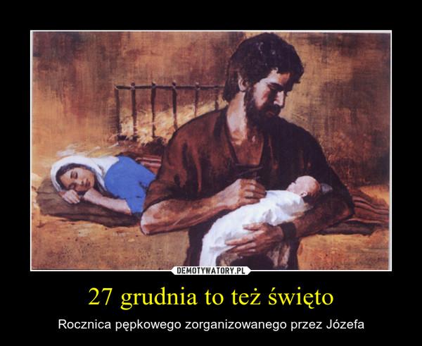 27 grudnia to też święto – Rocznica pępkowego zorganizowanego przez Józefa