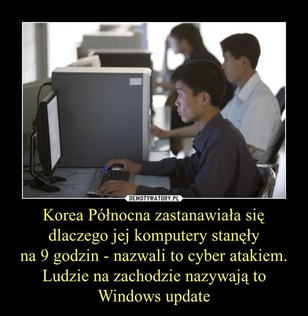Korea Północna zastanawiała się dlaczego jej komputery stanęłyna 9 godzin - nazwali to cyber atakiem. Ludzie na zachodzie nazywają to Windows update –