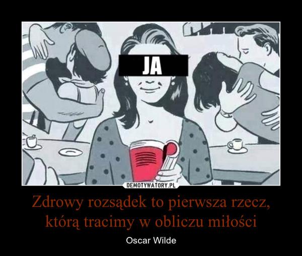 Zdrowy rozsądek to pierwsza rzecz, którą tracimy w obliczu miłości – Oscar Wilde