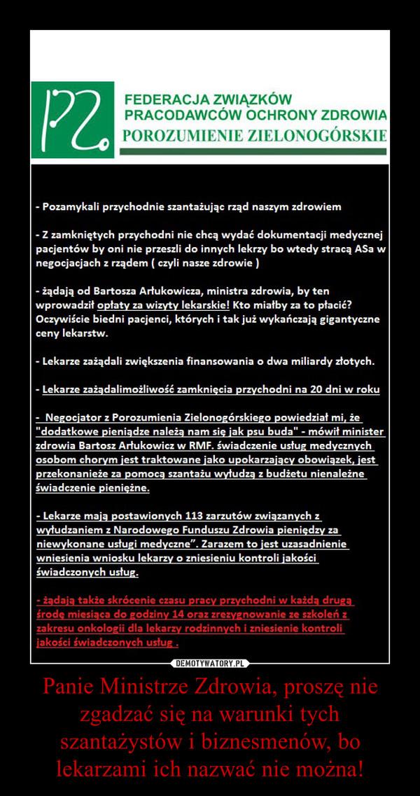 Panie Ministrze Zdrowia, proszę nie zgadzać się na warunki tych szantażystów i biznesmenów, bo lekarzami ich nazwać nie można! –