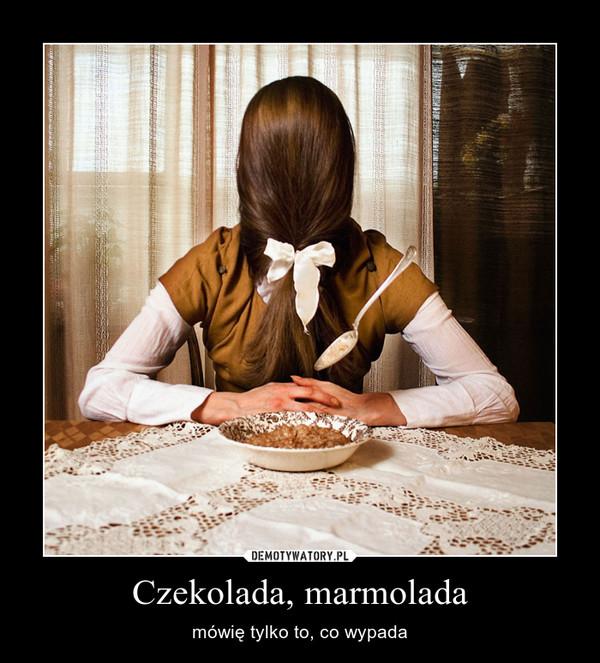 Czekolada, marmolada – mówię tylko to, co wypada