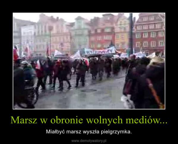 Marsz w obronie wolnych mediów... – Miałbyć marsz wyszła pielgrzymka.