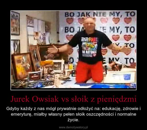 Jurek Owsiak vs słoik z pieniędzmi – Gdyby każdy z nas mógł prywatnie odłożyć na: edukację, zdrowie i emeryturę, miałby własny pełen słoik oszczędności i normalne życie.