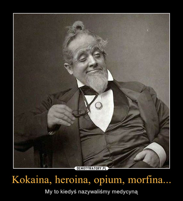 Kokaina, heroina, opium, morfina... – My to kiedyś nazywaliśmy medycyną
