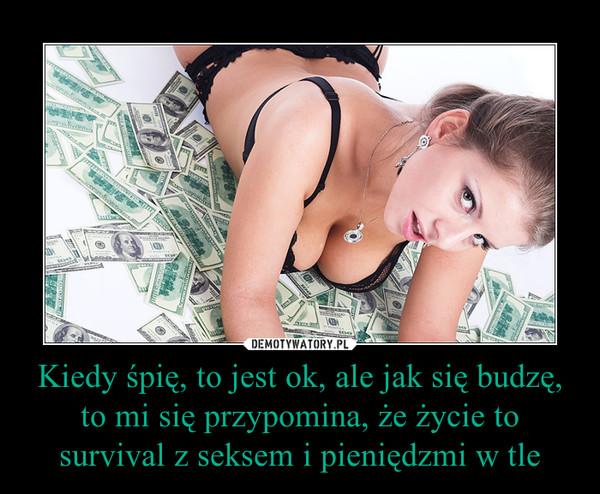 Kiedy śpię, to jest ok, ale jak się budzę, to mi się przypomina, że życie to survival z seksem i pieniędzmi w tle –