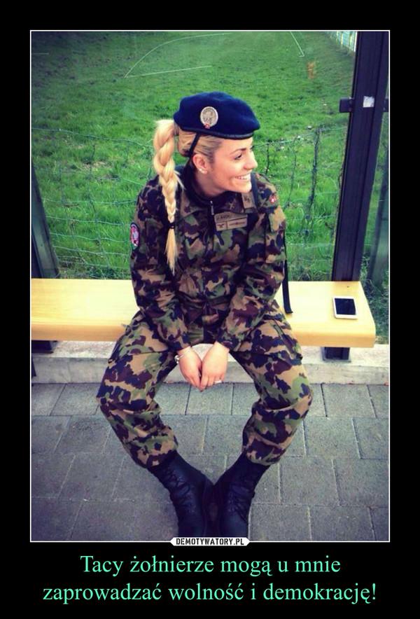 Tacy żołnierze mogą u mnie zaprowadzać wolność i demokrację! –