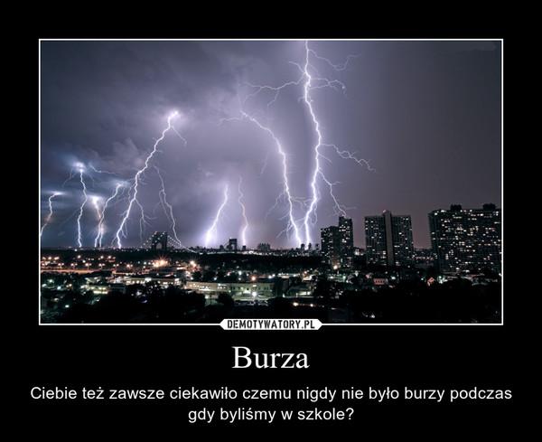 Burza – Ciebie też zawsze ciekawiło czemu nigdy nie było burzy podczas gdy byliśmy w szkole?