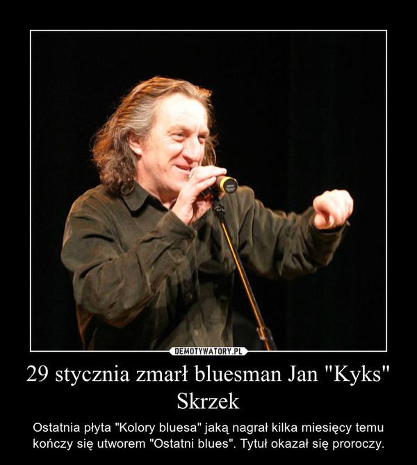 """29 stycznia zmarł bluesman Jan """"Kyks"""" Skrzek – Ostatnia płyta """"Kolory bluesa"""" jaką nagrał kilka miesięcy temu kończy się utworem """"Ostatni blues"""". Tytuł okazał się proroczy."""