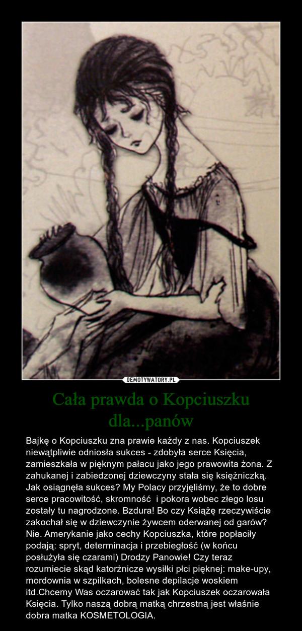 Cała prawda o Kopciuszku dla...panów – Bajkę o Kopciuszku zna prawie każdy z nas. Kopciuszek niewątpliwie odniosła sukces - zdobyła serce Księcia, zamieszkała w pięknym pałacu jako jego prawowita żona. Z zahukanej i zabiedzonej dziewczyny stała się księżniczką. Jak osiągnęła sukces? My Polacy przyjęliśmy, że to dobre serce pracowitość, skromność  i pokora wobec złego losu zostały tu nagrodzone. Bzdura! Bo czy Książę rzeczywiście zakochał się w dziewczynie żywcem oderwanej od garów? Nie. Amerykanie jako cechy Kopciuszka, które popłaciły podają: spryt, determinacja i przebiegłość (w końcu posłużyła się czarami) Drodzy Panowie! Czy teraz rozumiecie skąd katorżnicze wysiłki płci pięknej: make-upy, mordownia w szpilkach, bolesne depilacje woskiem itd.Chcemy Was oczarować tak jak Kopciuszek oczarowała Księcia. Tylko naszą dobrą matką chrzestną jest właśnie dobra matka KOSMETOLOGIA.