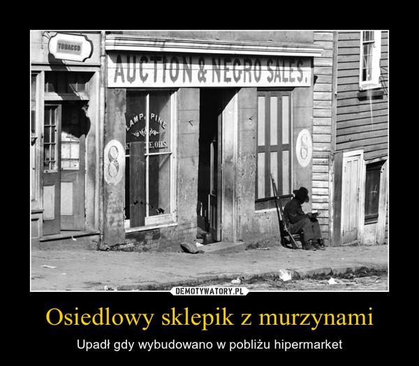 Osiedlowy sklepik z murzynami – Upadł gdy wybudowano w pobliżu hipermarket