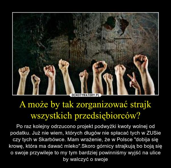 """A może by tak zorganizować strajk wszystkich przedsiębiorców? – Po raz kolejny odrzucono projekt podwyżki kwoty wolnej od podatku. Już nie wiem, których długów nie spłacać tych w ZUSie czy tych w Skarbówce. Mam wrażenie, że w Polsce """"dobija się krowę, która ma dawać mleko"""".Skoro górnicy strajkują bo boją się o swoje przywileje to my tym bardziej powinniśmy wyjść na ulice by walczyć o swoje"""