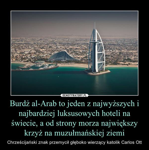Burdż al-Arab to jeden z najwyższych i najbardziej luksusowych hoteli na świecie, a od strony morza największy krzyż na muzułmańskiej ziemi – Chrześcijański znak przemycił głęboko wierzący katolik Carlos Ott