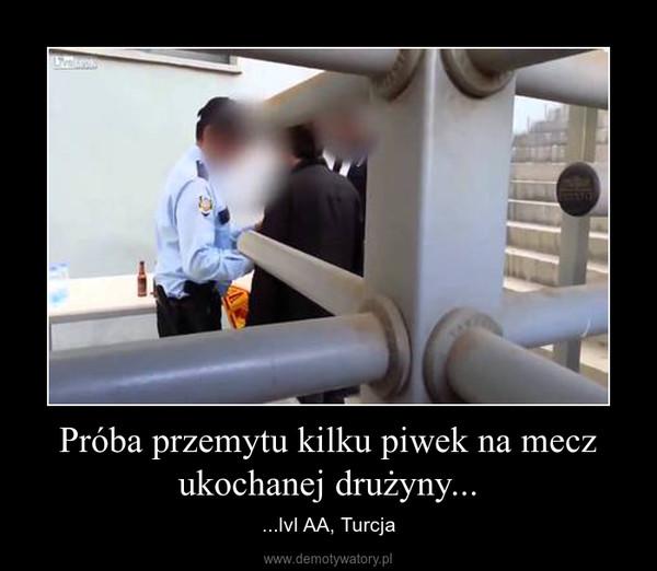 Próba przemytu kilku piwek na mecz ukochanej drużyny... – ...lvl AA, Turcja